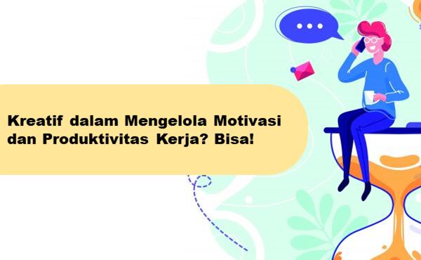 4 Cara Kreatif Kelola Motivasi & Produktivitas Kerja